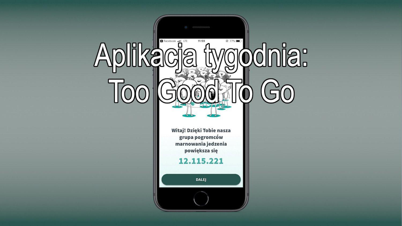 #6 Aplikacja tygodnia – Too Good To Go, nie marnuj żywności! Kupuj ją taniej!