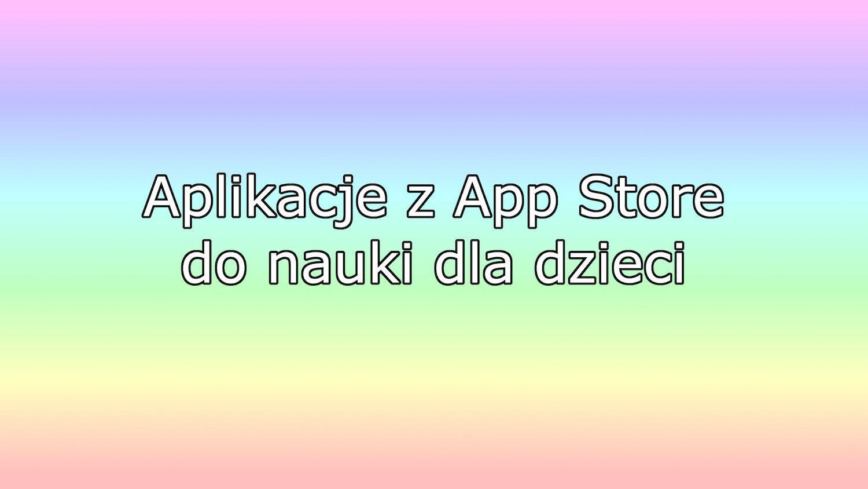 Jak połączyć przyjemne z pożytecznym, czyli gry edukacyjne prosto z App Store!